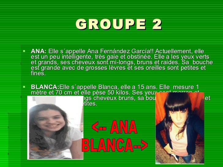 GROUPE 2 <ul><li>ANA:  Elle s´appelle Ana Fernández García!! Actuellement, elle est un peu intelligente, très gaie et obst...