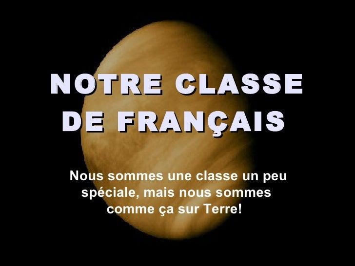 NOTRE CLASSE DE FRANÇAIS   Nous sommes une classe un peu spéciale, mais nous sommes  comme ça sur Terre!