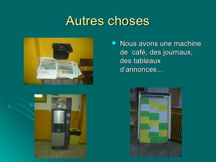 Autres choses <ul><li>Nous avons une machine de  café, des journaux, des tableaux  d'annonces... </li></ul>