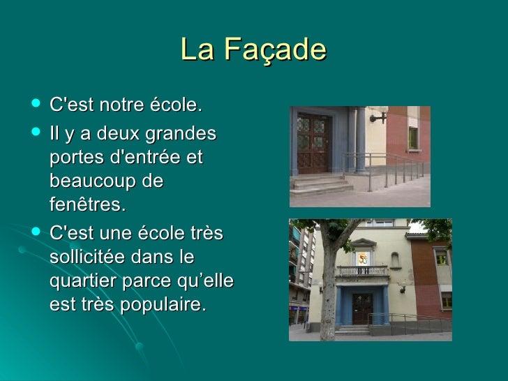 La Façade <ul><li>C'est notre école. </li></ul><ul><li>Il y a deux grandes portes d'entrée et beaucoup de fenêtres. </li><...