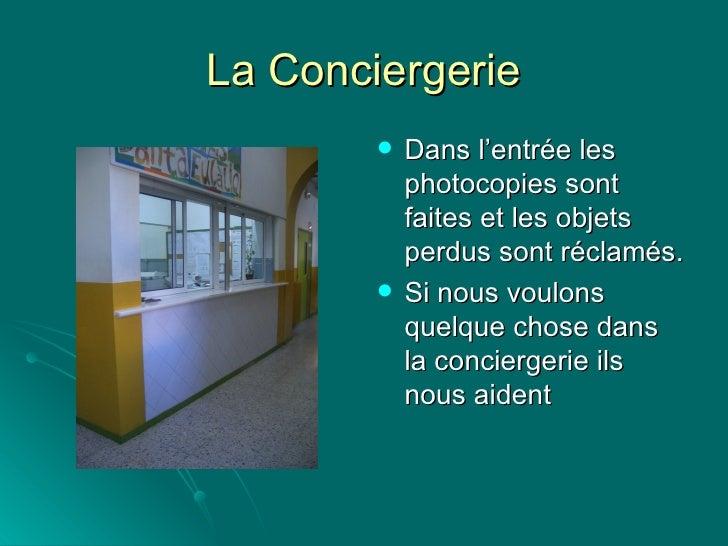 La Conciergerie <ul><li>Dans l'entrée les photocopies sont faites et les objets perdus sont réclamés. </li></ul><ul><li>Si...
