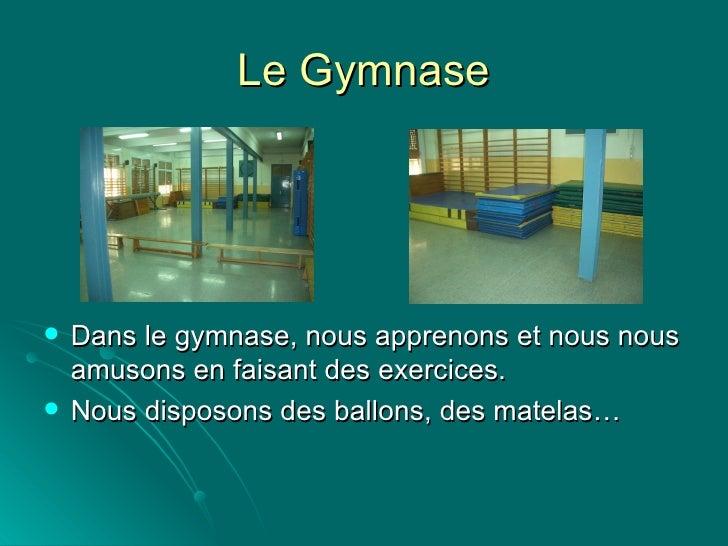 Le Gymnase <ul><li>Dans le gymnase, nous apprenons et nous nous amusons en faisant des exercices.  </li></ul><ul><li>Nous ...