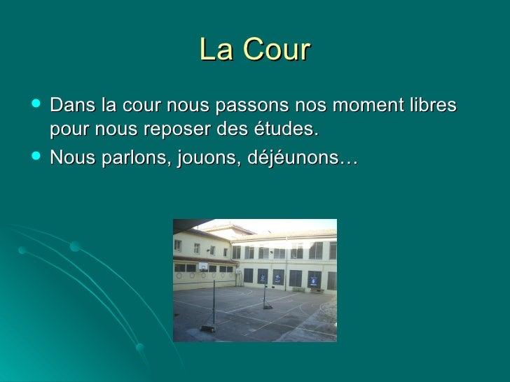 La Cour <ul><li>Dans la cour nous passons nos moment libres pour nous reposer des études. </li></ul><ul><li>Nous parlons, ...