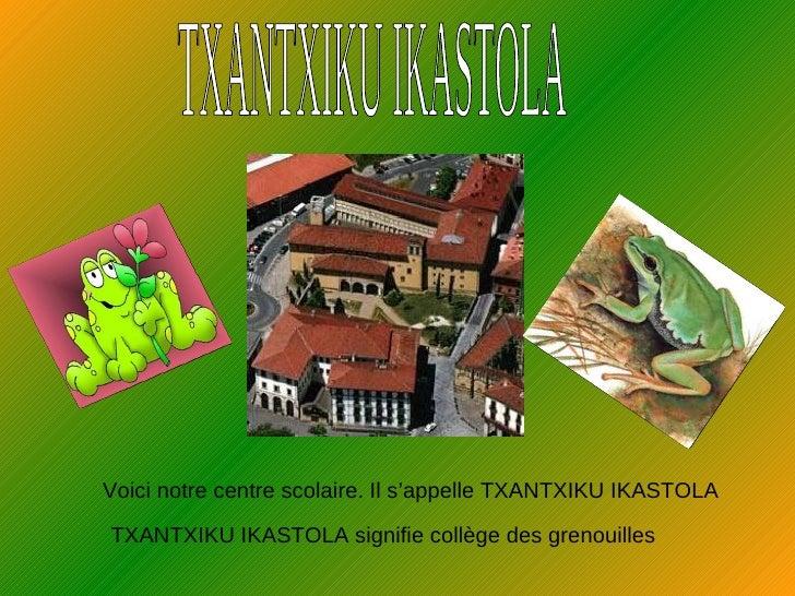 TXANTXIKU IKASTOLA Voici notre centre scolaire. Il s'appelle TXANTXIKU IKASTOLA TXANTXIKU IKASTOLA signifie collège des gr...