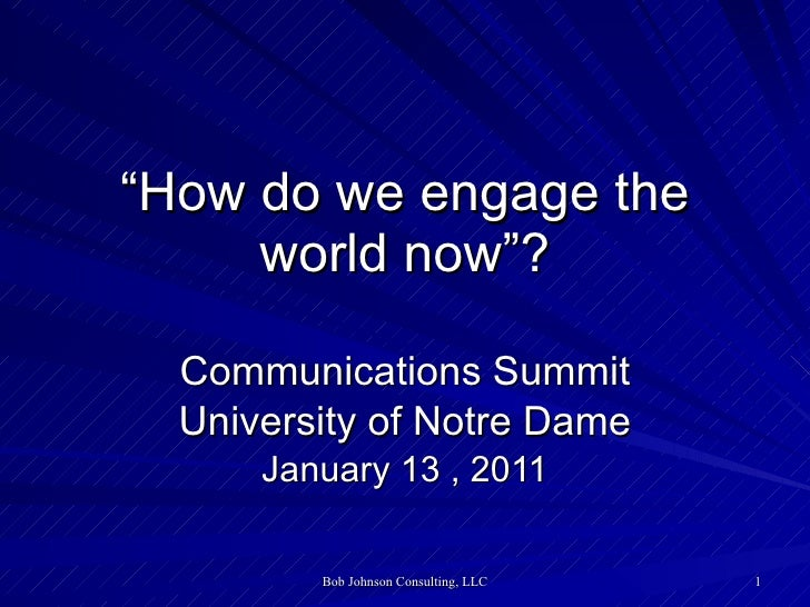 """ How do we engage the world now""? Communications Summit University of Notre Dame January 13 , 2011"