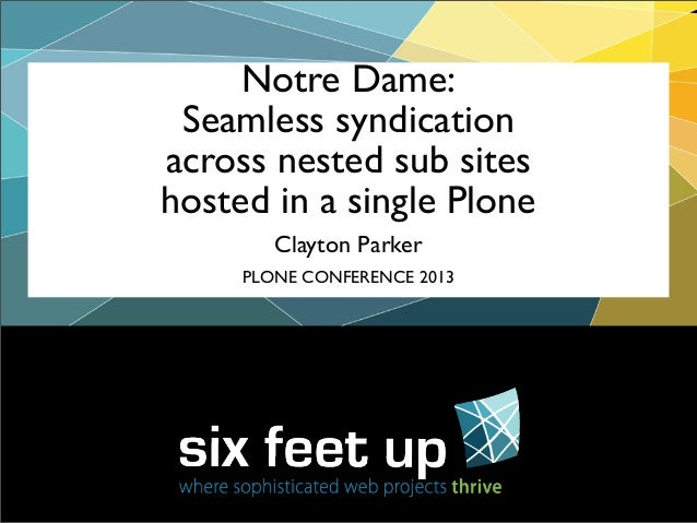 Clayton Parker Notre Dame: Seamless syndication across nested sub sites hosted in a single Plone PLONE CONFERENCE 2013