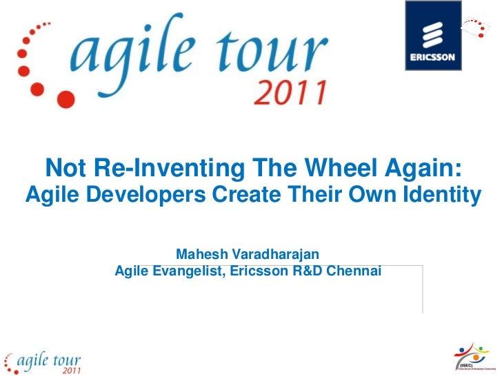 Not Re-Inventing The Wheel Again:Agile Developers Create Their Own Identity                 Mahesh Varadharajan        Agi...