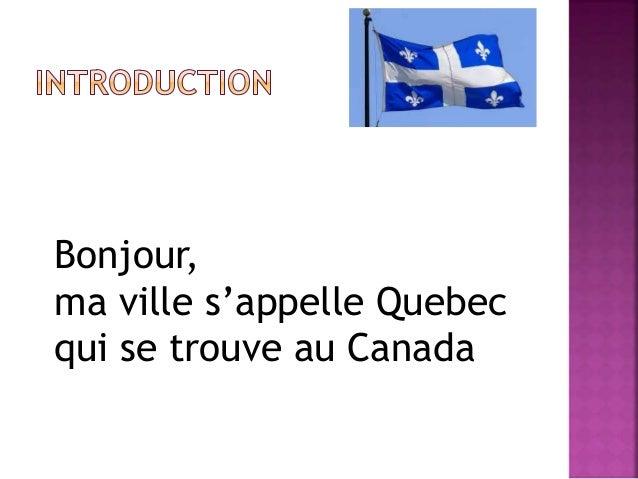 Bonjour,  ma ville s'appelle Quebec  qui se trouve au Canada