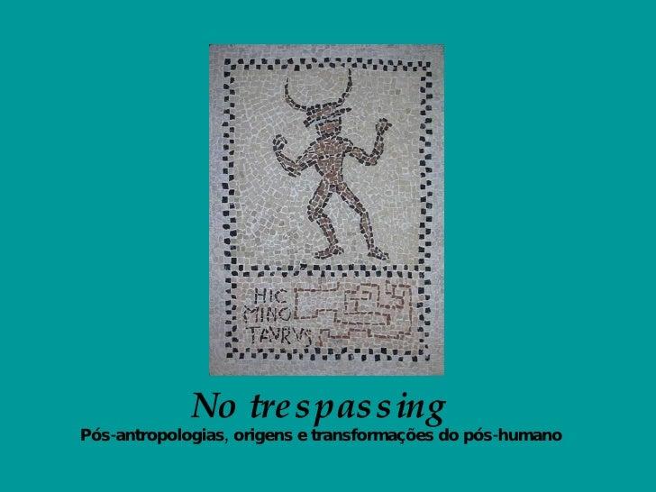 <ul><li>No trespassing   </li></ul><ul><li>Pós-antropologias, origens e transformações do pós-humano   </li></ul>