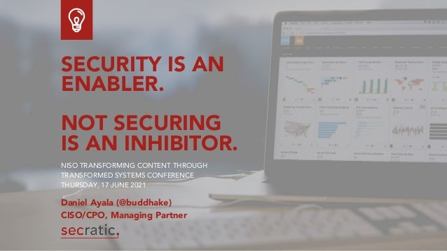 SECURITY IS AN ENABLER. NOT SECURING IS AN INHIBITOR. NISO TRANSFORMING CONTENT THROUGH TRANSFORMED SYSTEMS CONFERENCE THU...