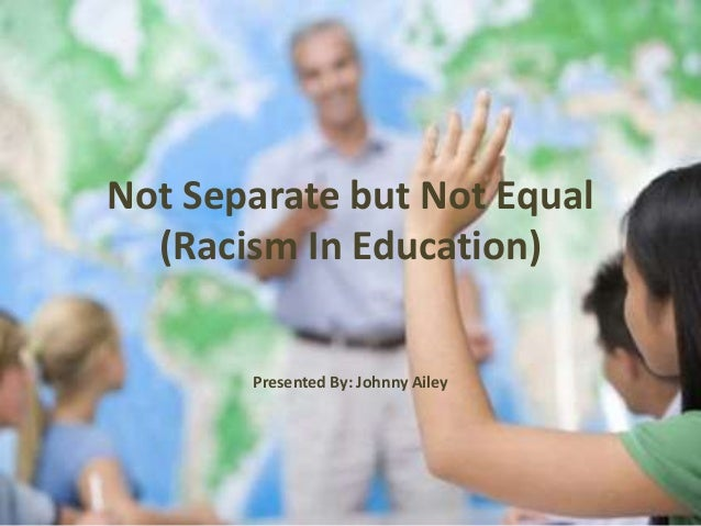 Not Separate but Not Equal (Racism In Education) Presented By: Johnny Ailey