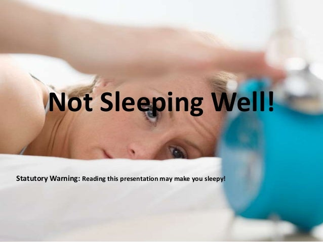 Not Sleeping Well!Statutory Warning: Reading this presentation may make you sleepy!