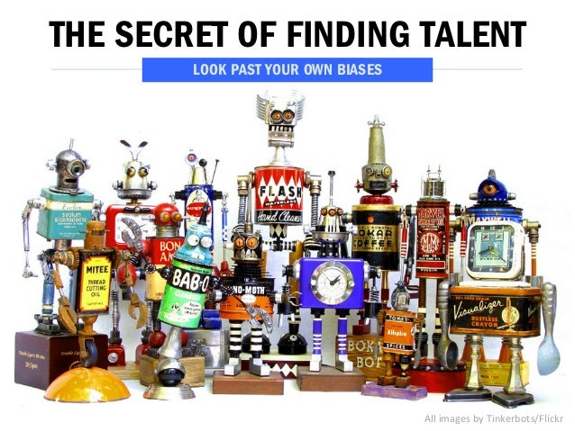 THE SECRET OF FINDING TALENT  All  images  by  Tinkerbots/Flickr  LOOK PAST YOUR OWN BIASES