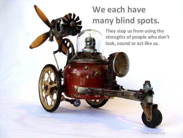 We  each  have  many  blind  spots.  They  stop  us  from  using  the  strengths  of  people  who  don't  look,  sound  or...