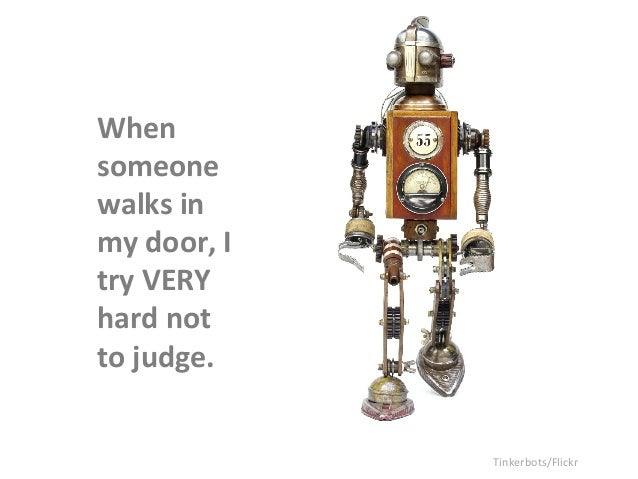 When  someone  walks  in  my  door,  I  try  VERY  hard  not  to  judge.  Tinkerbots/Flickr