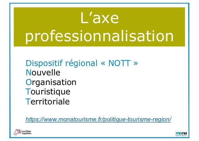 L'axe professionnalisation Dispositif régional « NOTT » Nouvelle Organisation Touristique Territoriale https://www.monatou...