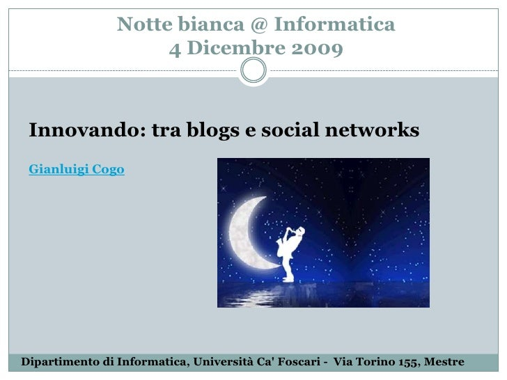 Notte bianca @ Informatica 4 Dicembre 2009<br />Innovando: tra blogs e social networksGianluigi Cogo<br />Dipartimento di ...