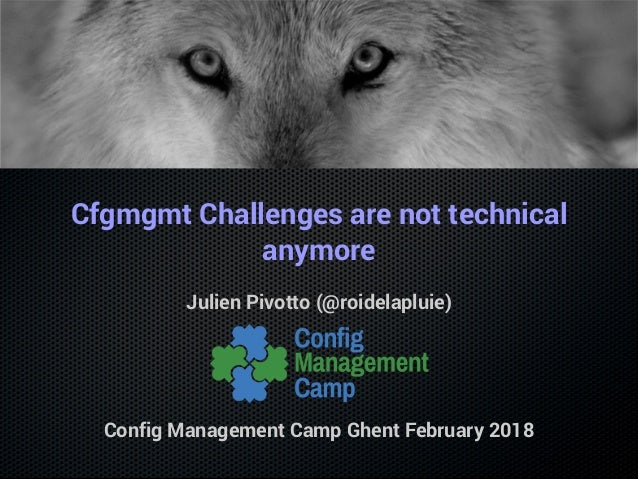 Cfgmgmt Challenges are not technical anymore Julien Pivotto (@roidelapluie) Config Management Camp Ghent February 2018