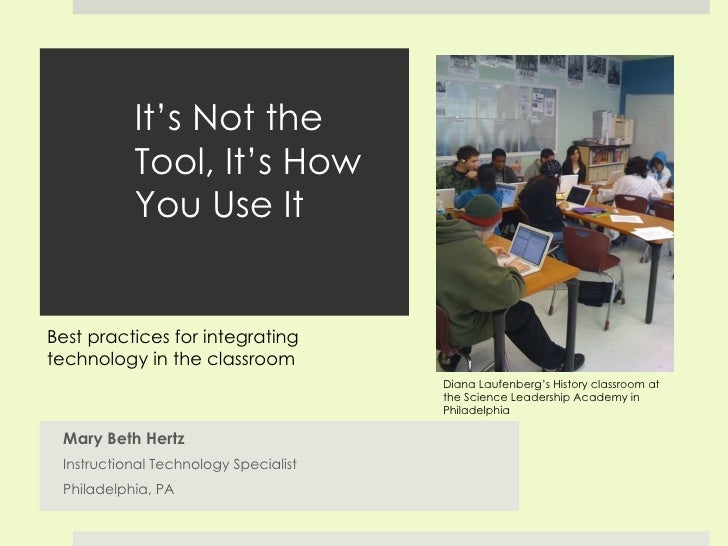 It's Not the Tool, It's How You Use It Mary Beth Hertz Instructional Technology Specialist Philadelphia, PA Diana Laufenbe...