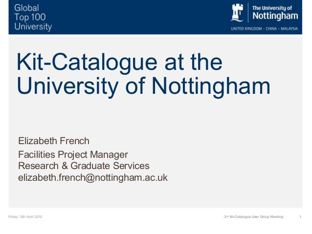 Friday 12th April 2013 12ndKit-Catalogue User Group MeetingKit-Catalogue at theUniversity of NottinghamElizabeth FrenchFac...