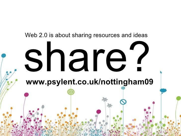 Web 2.0 is about sharing resources and ideas share? www.psylent.co.uk/nottingham09