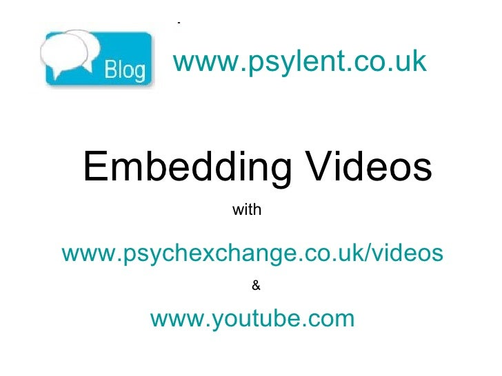 www.psylent.co.uk   Embedding Videos www.psychexchange.co.uk/videos   & www.youtube.com   with