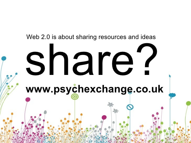 Web 2.0 is about sharing resources and ideas share? www.psychexchange.co.uk