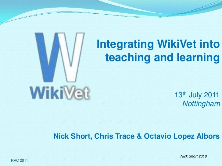 RVC 2011<br />Integrating WikiVet into  teaching and learning<br />13th July 2011Nottingham<br />Nick Short, Chris Trace &...