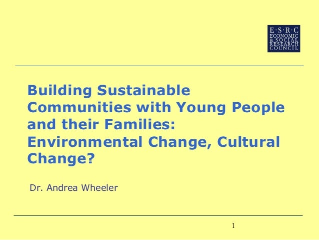 Building SustainableCommunities with Young Peopleand their Families:Environmental Change, CulturalChange?Dr. Andrea Wheele...