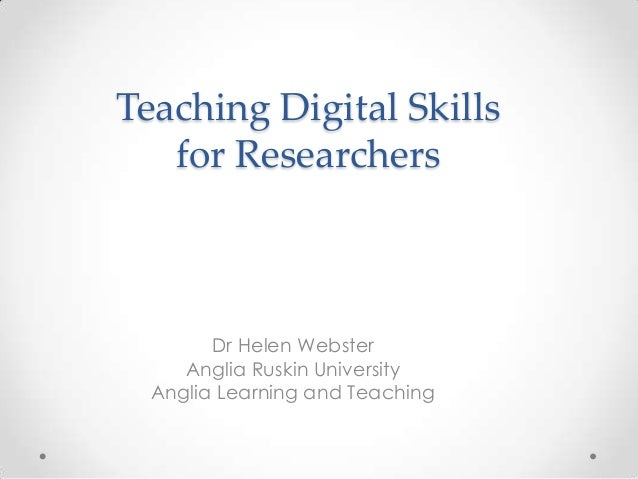 Teaching Digital Skills for Researchers Dr Helen Webster Anglia Ruskin University Anglia Learning and Teaching
