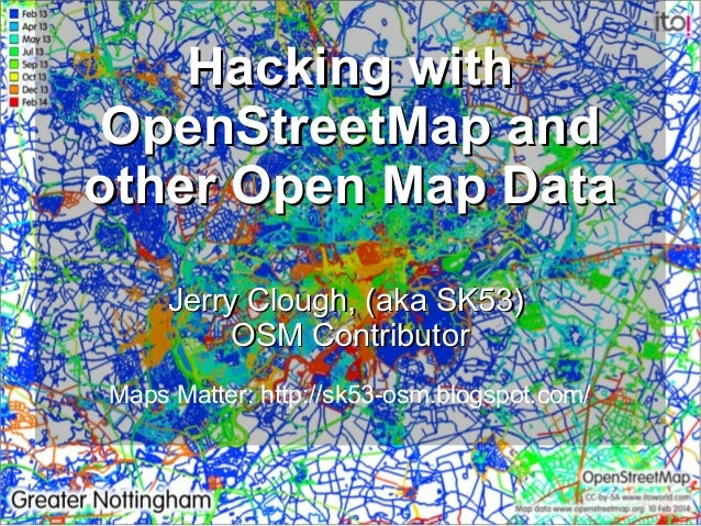 Hacking with OpenStreetMap and other Open Map Data Jerry Clough, (aka SK53) OSM Contributor Maps Matter: http://sk53-osm.b...