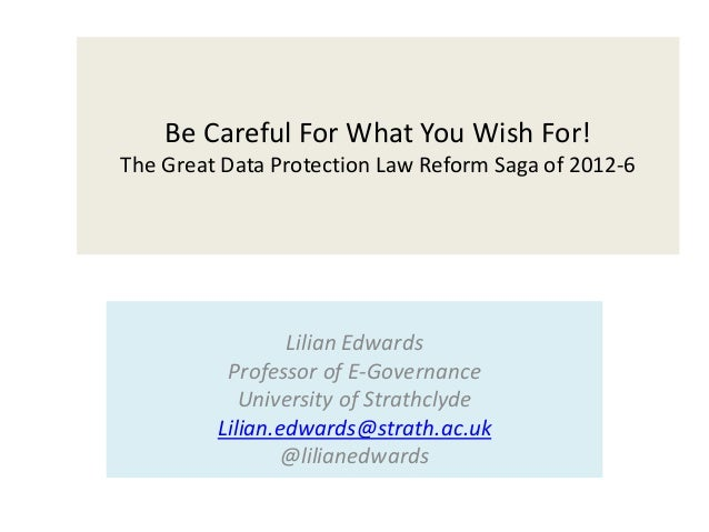 Be Careful For What You Wish For! The Great Data Protection Law Reform Saga of 2012-6 Lilian Edwards Professor of E-Govern...