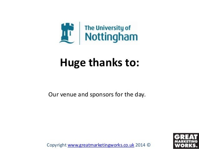 Huge thanks to: Our venue and sponsors for the day.  Copyright www.greatmarketingworks.co.uk 2014 ©