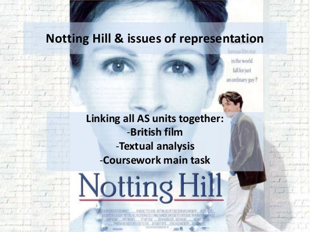 Notting Hill & issues of representation Linking all AS units together: -British film -Textual analysis -Coursework main ta...