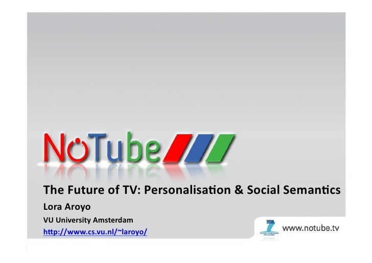 The	   Future	   of	   TV:	   Personalisa3on	   &	   Social	   Seman3cs	   	    Lora	   Aroyo	    VU	   University	   Amst...
