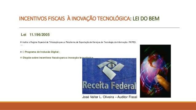 INCENTIVOS FISCAIS À INOVAÇÃO TECNOLÓGICA: LEI DO BEM  Lei 11.196/2005   Institui o Regime Especial de Tributação para a ...