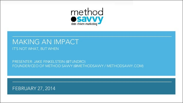 MAKING AN IMPACT IT'S NOT WHAT, BUT WHEN  PRESENTER: JAKE FINKELSTEIN (@TUNDRO) FOUNDER/CEO OF METHOD SAVVY (@METHODSAVVY ...
