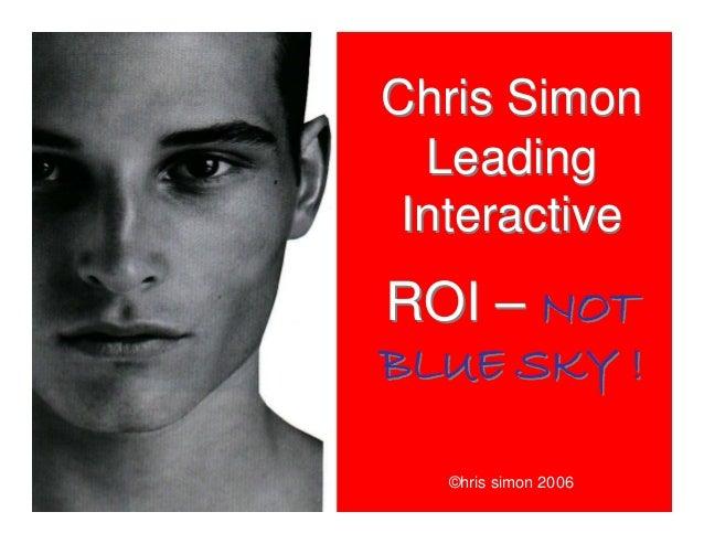 Chris Simon Leading Interactive ROI – NOT BLUE SKY ! Chris Simon Leading Interactive ROI – NOT BLUE SKY ! ©hris simon 2006