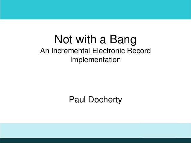 Not with a Bang An Incremental Electronic Record Implementation  Paul Docherty