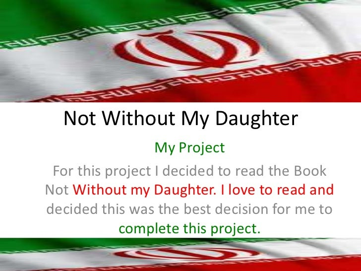 Not Without My Daughter<br />My Project<br />For this project I decided to read the Book Not Without my Daughter. I love t...