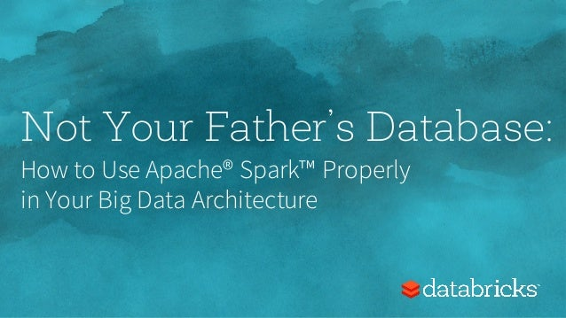 Not Your Father's Database: How to Use Apache® Spark™ Properly in Your Big Data Architecture