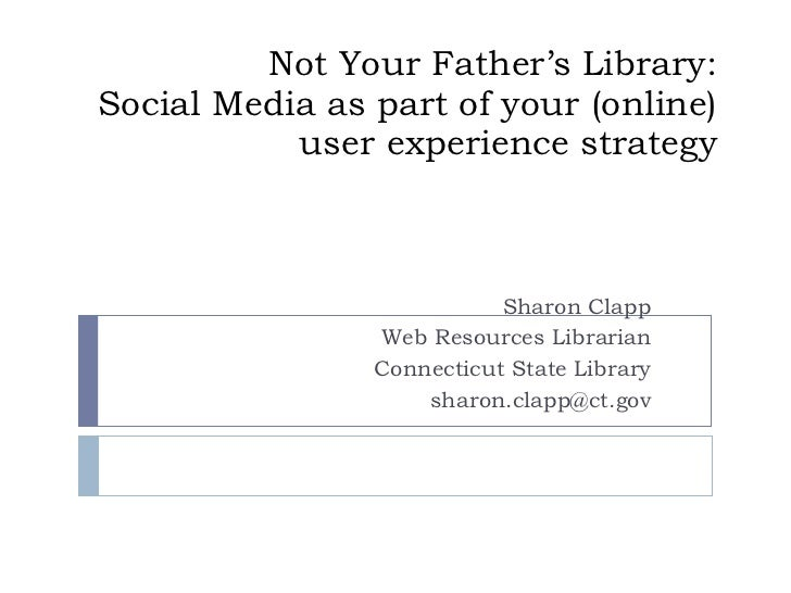 Not Your Father's Library: Social Media as part of your (online) user experience strategy Sharon Clapp Web Resources Libra...