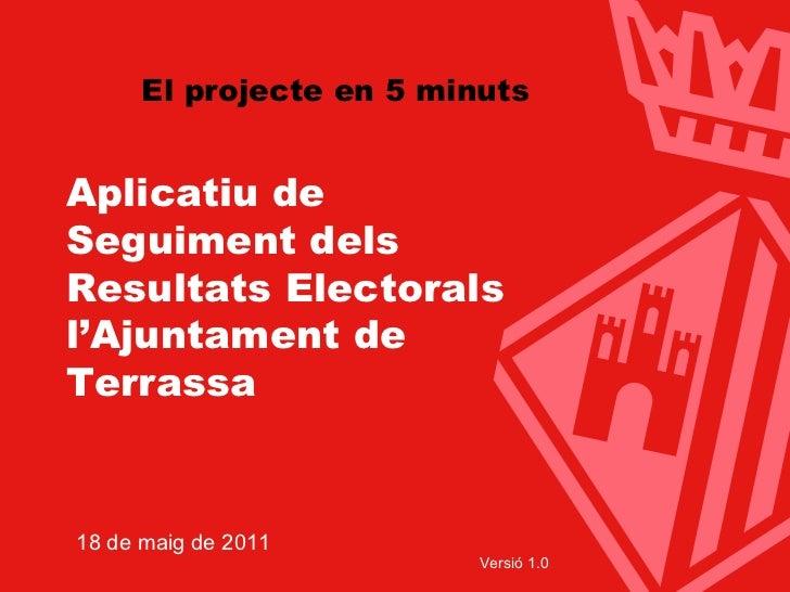 Aplicatiu de Seguiment dels Resultats Electorals l'Ajuntament de Terrassa 18 de maig de 2011 Versió 1.0 El projecte en 5 m...