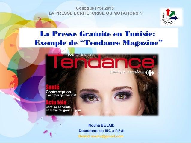 """La Presse Gratuite en Tunisie: Exemple de """"Tendance Magazine"""" Nouha BELAID Doctorante en SIC à l'IPSI Belaid.nouha@gmail.c..."""