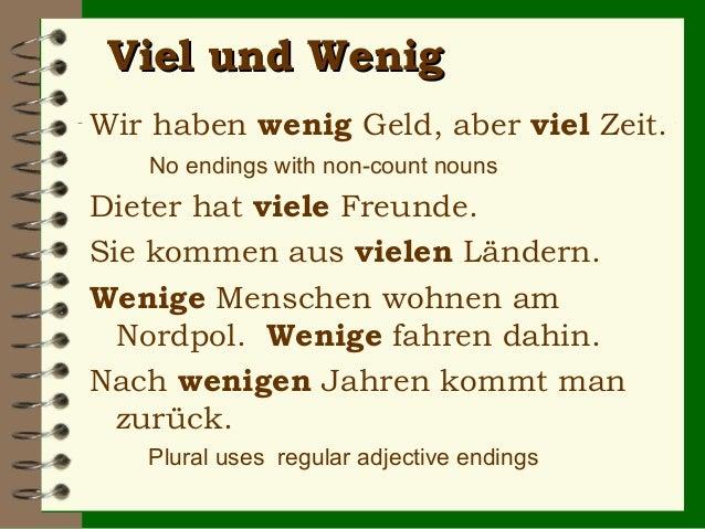 Viel und Wenig Wir haben wenig Geld, aber viel Zeit. No endings with non-count nouns  Dieter hat viele Freunde. Sie kommen...
