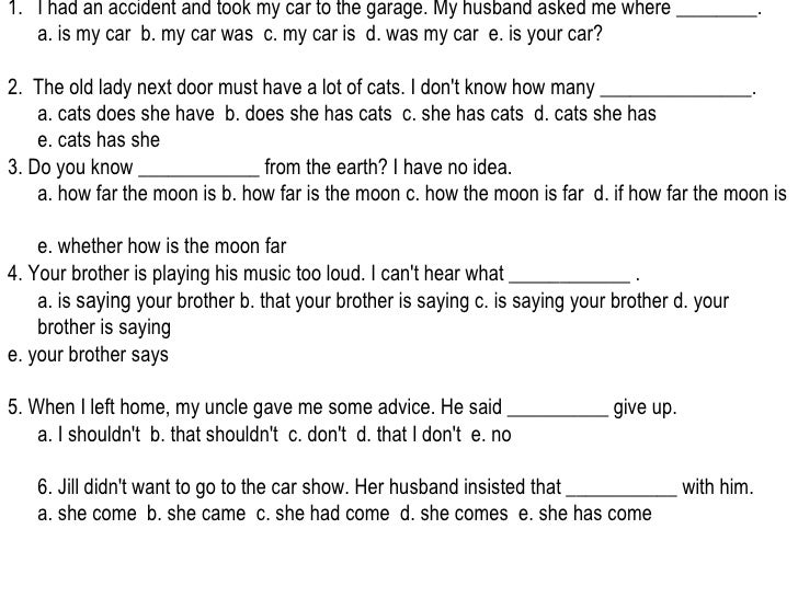 <ul><li>I had an accident and took my car to the garage. My husband asked me where ________. a. is my car  b. my car was  ...