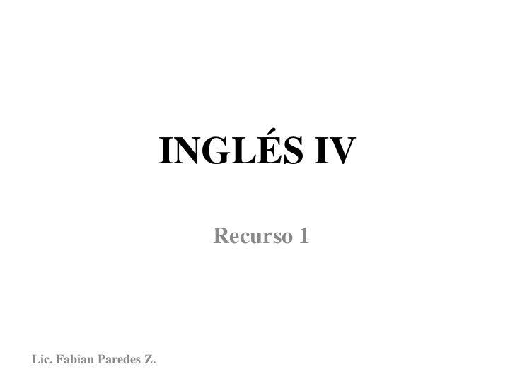 INGLÉS IV                           Recurso 1Lic. Fabian Paredes Z.