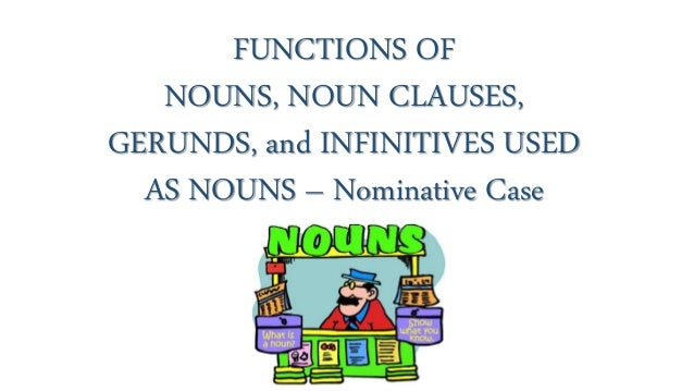FUNCTIONS OF NOUNS, NOUN CLAUSES, GERUNDS, and INFINITIVES USED AS NOUNS – Nominative Case