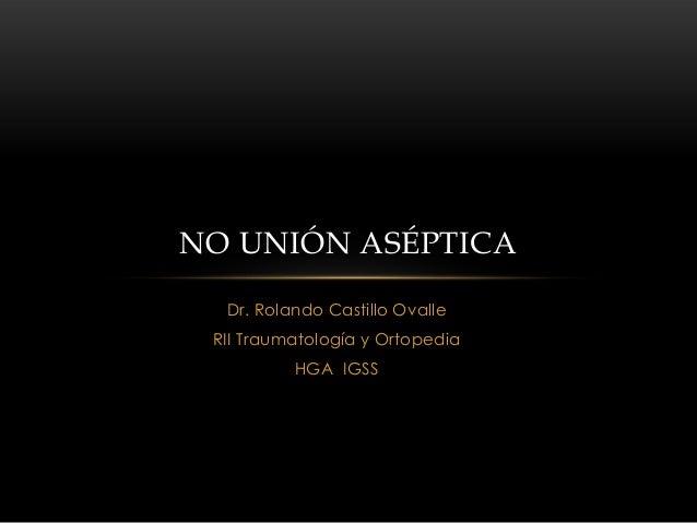 NO UNIÓN ASÉPTICA  Dr. Rolando Castillo Ovalle RII Traumatología y Ortopedia          HGA IGSS