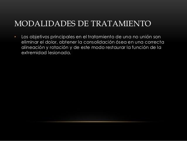 MODALIDADES DE TRATAMIENTO•   Los objetivos principales en el tratamiento de una no unión son    eliminar el dolor, obtene...